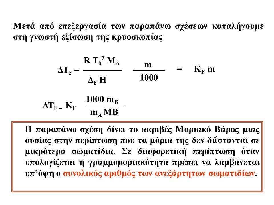 Mετά από επεξεργασία των παραπάνω σχέσεων καταλήγουμε στη γνωστή εξίσωση της κρυοσκοπίας ΔΤ F = R T 0 2 M A ΔF HΔF H m 1000 =K F m H παραπάνω σχέση δίνει το ακριβές Μοριακό Βάρος μιας ουσίας στην περίπτωση που τα μόρια της δεν δι ΐ στανται σε μικρότερα σωματίδια.