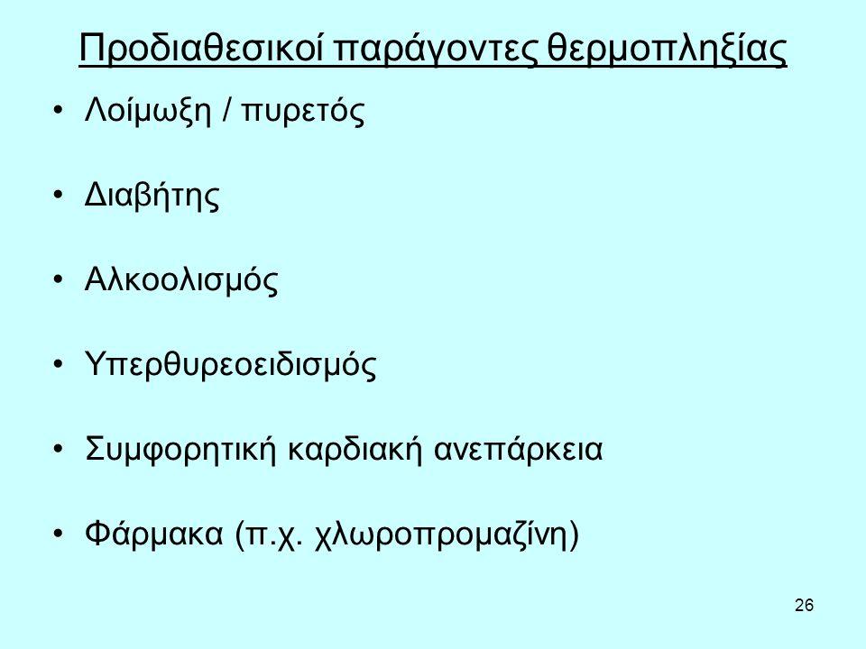 26 Προδιαθεσικοί παράγοντες θερμοπληξίας Λοίμωξη / πυρετός Διαβήτης Αλκοολισμός Υπερθυρεοειδισμός Συμφορητική καρδιακή ανεπάρκεια Φάρμακα (π.χ.