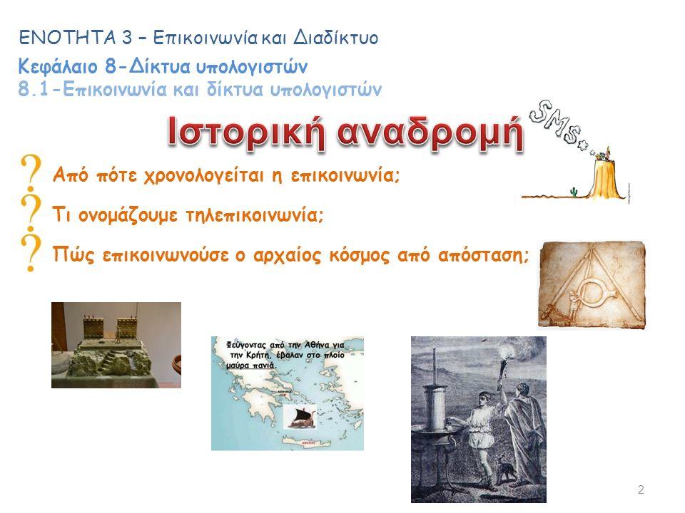 Από πότε χρονολογείται η επικοινωνία; Πώς επικοινωνούσε ο αρχαίος κόσμος από απόσταση; 2 ΕΝΟΤΗΤΑ 3 – Επικοινωνία και Διαδίκτυο Κεφάλαιο 8-Δίκτυα υπολογιστών 8.1-Επικοινωνία και δίκτυα υπολογιστών Τι ονομάζουμε τηλεπικοινωνία;