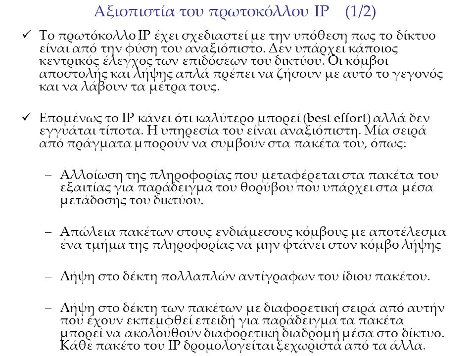 Αξιοπιστία του πρωτοκόλλου IP (2/2) Τo IP το μόνο που κάνει είναι να φροντίζει οι κεφαλίδες των πακέτων που περιέχουν τις πληροφορίες που χρειάζεται για να κάνει την δρομολόγηση να είναι σωστές.