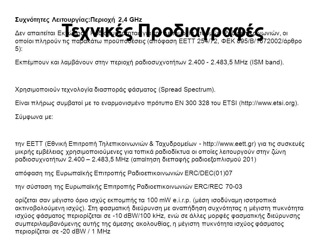 Τεχνικές Προδιαγραφές Συχνότητες Λειτουργίας:Περιοχή 2,4 GHz Δεν απαιτείται Εκχώρηση Ραδιοσυχνότητας για την λειτουργία Σταθμών Ραδιοεπικοινωνιών, οι οποίοι πληρούν τις παρακάτω προϋποθέσεις (απόφαση ΕΕΤΤ 254/72, ΦΕΚ 895/Β/1672002/άρθρο 5): Εκπέμπουν και λαμβάνουν στην περιοχή ραδιοσυχνοτήτων 2.400 - 2.483,5 MHz (ISM band).
