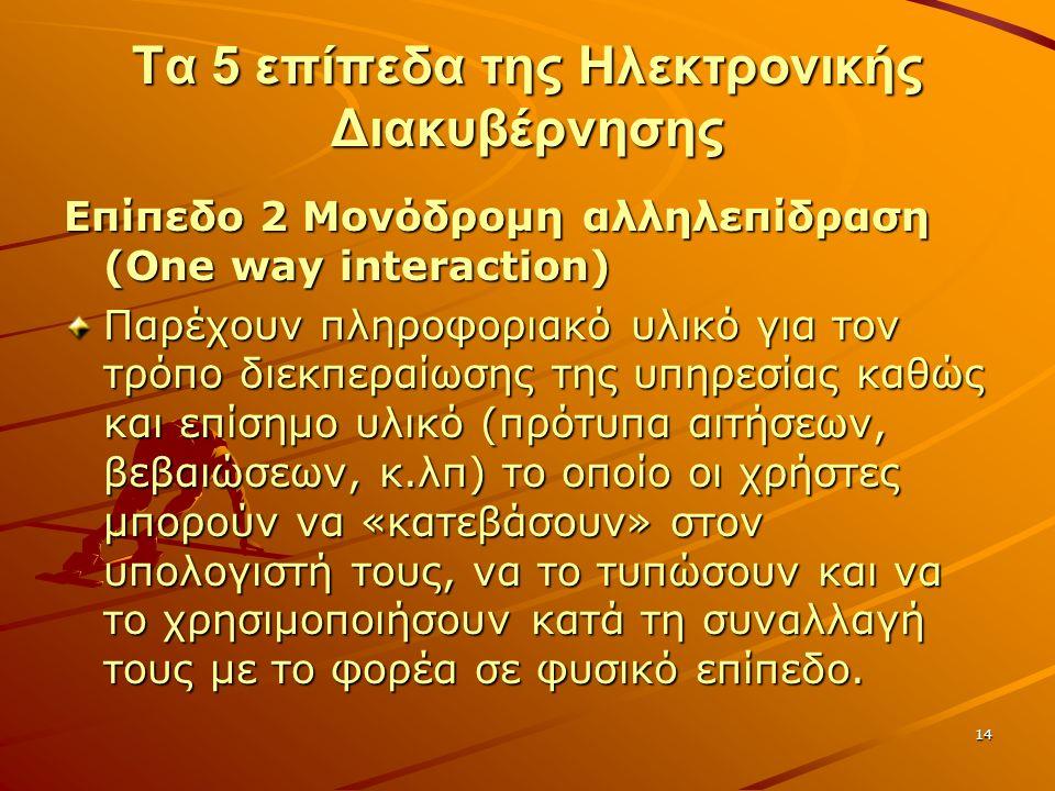 14 Τα 5 επίπεδα της Ηλεκτρονικής Διακυβέρνησης Επίπεδο 2 Μονόδρομη αλληλεπίδραση (One way interaction) Παρέχουν πληροφοριακό υλικό για τον τρόπο διεκπεραίωσης της υπηρεσίας καθώς και επίσημο υλικό (πρότυπα αιτήσεων, βεβαιώσεων, κ.λπ) το οποίο οι χρήστες μπορούν να «κατεβάσουν» στον υπολογιστή τους, να το τυπώσουν και να το χρησιμοποιήσουν κατά τη συναλλαγή τους με το φορέα σε φυσικό επίπεδο.