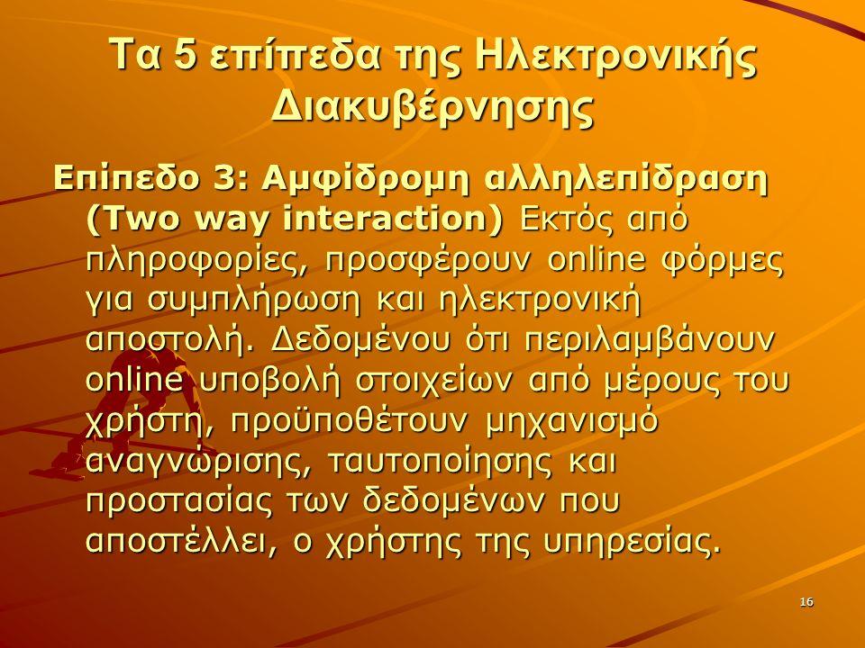 16 Τα 5 επίπεδα της Ηλεκτρονικής Διακυβέρνησης Επίπεδο 3: Αμφίδρομη αλληλεπίδραση (Two way interaction) Εκτός από πληροφορίες, προσφέρουν online φόρμες για συμπλήρωση και ηλεκτρονική αποστολή.