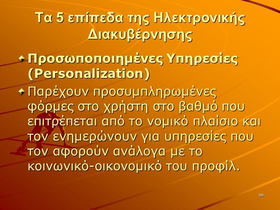 20 Τα 5 επίπεδα της Ηλεκτρονικής Διακυβέρνησης Προσωποποιημένες Υπηρεσίες (Personalization) Παρέχουν προσυμπληρωμένες φόρμες στο χρήστη στο βαθμό που επιτρέπεται από το νομικό πλαίσιο και τον ενημερώνουν για υπηρεσίες που τον αφορούν ανάλογα με το κοινωνικό-οικονομικό του προφίλ.