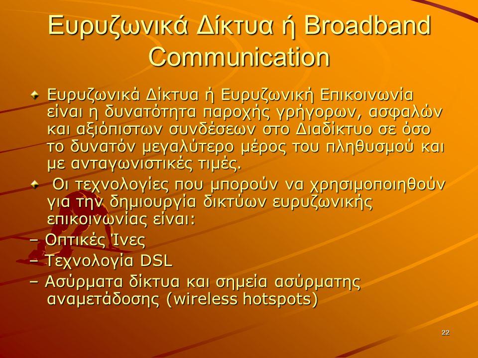 22 Ευρυζωνικά Δίκτυα ή Broadband Communication Ευρυζωνικά Δίκτυα ή Ευρυζωνική Επικοινωνία είναι η δυνατότητα παροχής γρήγορων, ασφαλών και αξιόπιστων συνδέσεων στο Διαδίκτυο σε όσο το δυνατόν μεγαλύτερο μέρος του πληθυσμού και με ανταγωνιστικές τιμές.