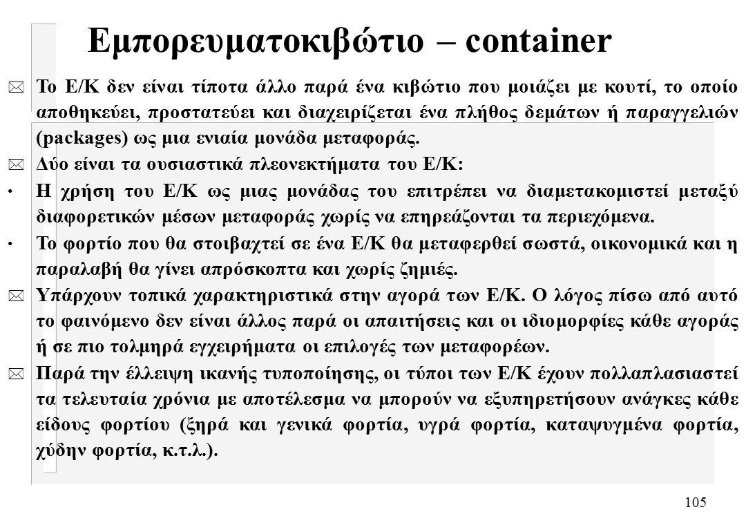 105 Εμπορευματοκιβώτιο – container * Το Ε/Κ δεν είναι τίποτα άλλο παρά ένα κιβώτιο που μοιάζει με κουτί, το οποίο αποθηκεύει, προστατεύει και διαχειρίζεται ένα πλήθος δεμάτων ή παραγγελιών (packages) ως μια ενιαία μονάδα μεταφοράς.
