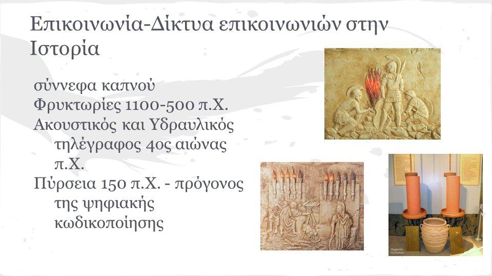 Επικοινωνία-Δίκτυα επικοινωνιών στην Ιστορία σύννεφα καπνού Φρυκτωρίες 1100-500 π.Χ. Ακουστικός και Υδραυλικός τηλέγραφος 4ος αιώνας π.Χ. Πύρσεια 150