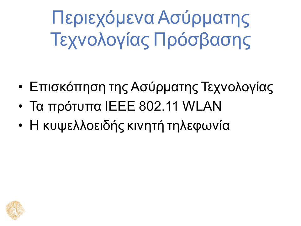 Περιεχόμενα Ασύρματης Τεχνολογίας Πρόσβασης Επισκόπηση της Ασύρματης Τεχνολογίας Τα πρότυπα IEEE 802.11 WLAN Η κυψελλοειδής κινητή τηλεφωνία