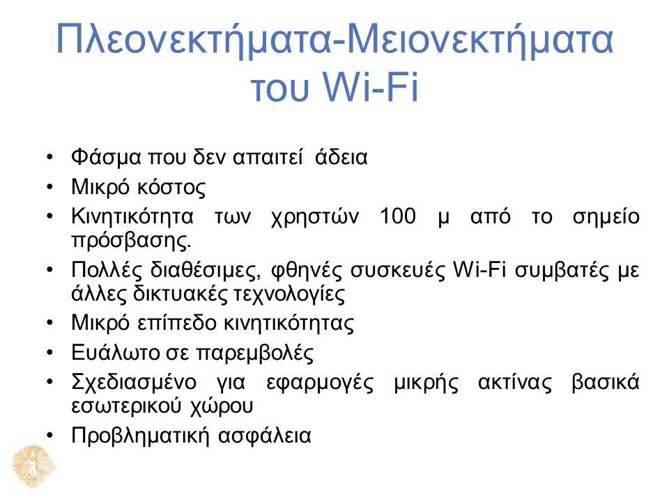 Πλεονεκτήματα-Μειονεκτήματα του Wi-Fi Φάσμα που δεν απαιτεί άδεια Μικρό κόστος Κινητικότητα των χρηστών 100 μ από το σημείο πρόσβασης. Πολλές διαθέσιμ