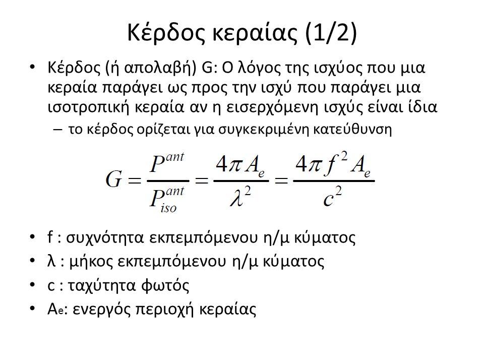 Κέρδος κεραίας (1/2) Κέρδος (ή απολαβή) G: Ο λόγος της ισχύος που μια κεραία παράγει ως προς την ισχύ που παράγει μια ισοτροπική κεραία αν η εισερχόμενη ισχύς είναι ίδια – το κέρδος ορίζεται για συγκεκριμένη κατεύθυνση f : συχνότητα εκπεμπόμενου η/μ κύματος λ : μήκος εκπεμπόμενου η/μ κύματος c : ταχύτητα φωτός A e : ενεργός περιοχή κεραίας