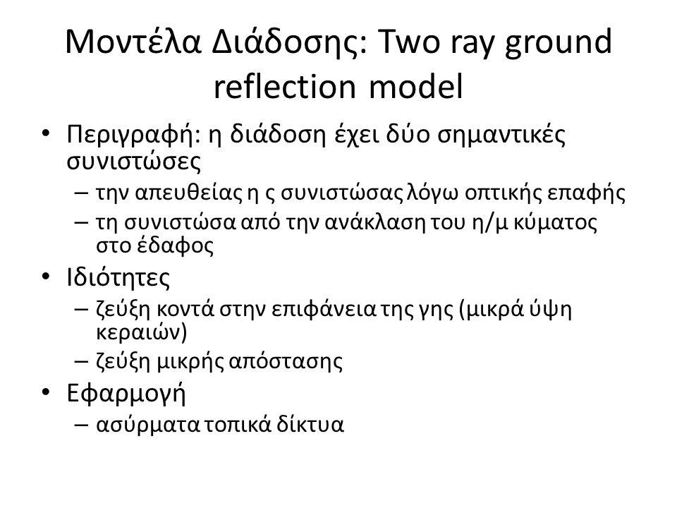 Μοντέλα Διάδοσης: Two ray ground reflection model Περιγραφή: η διάδοση έχει δύο σημαντικές συνιστώσες – την απευθείας η ς συνιστώσας λόγω οπτικής επαφής – τη συνιστώσα από την ανάκλαση του η/μ κύματος στο έδαφος Ιδιότητες – ζεύξη κοντά στην επιφάνεια της γης (μικρά ύψη κεραιών) – ζεύξη μικρής απόστασης Εφαρμογή – ασύρματα τοπικά δίκτυα