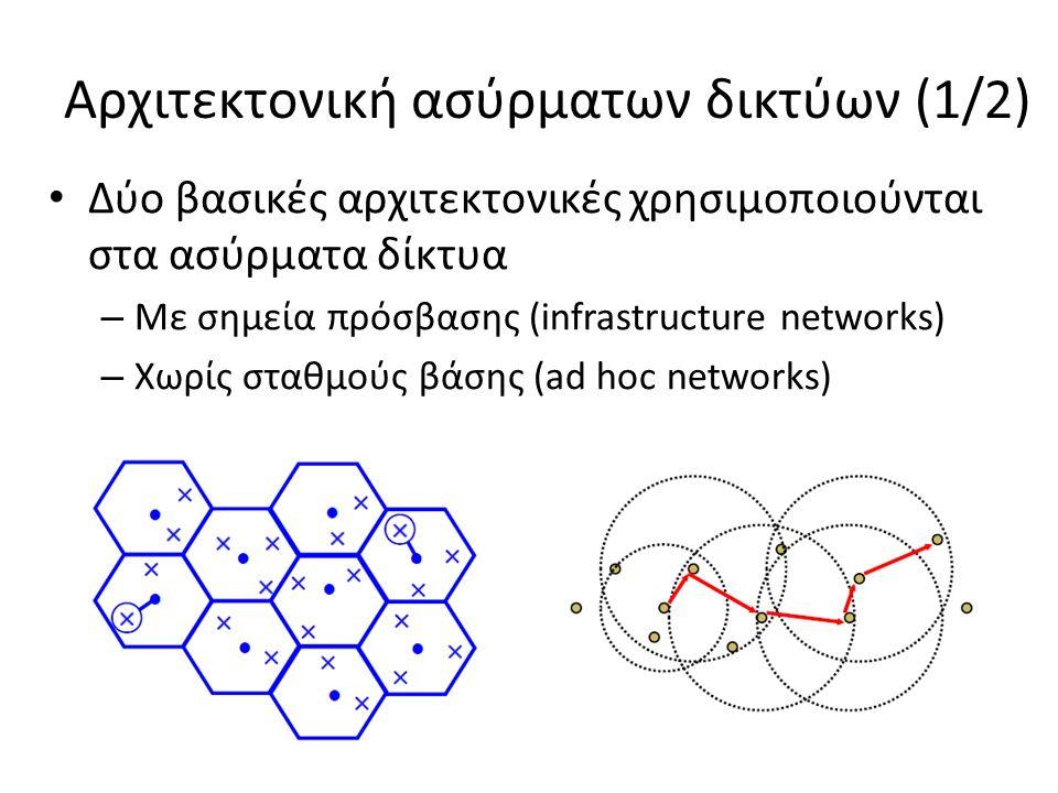 Αρχιτεκτονική ασύρματων δικτύων (2/2) Infrastructure networks – τα τερματικά επικοινωνούν ρμ μέσω των σημείων πρόσβασης (σταθμοί βάσης) – συνήθως επικοινωνία ενός άλματος – oι σταθμοί βάσης συνδέονται μεταξύ τους ενσύρματα ή ασύρματα Ad hoc networks – απ'ευθείας επικοινωνία των τερματικών μπορεί να επεκταθεί ώστε να περιλαμβάνει και multihop επικοινωνία – επικοινωνία χωρίς την ανάγκη υποδομής – δίκτυα με αυτοοργάνωση = ευελιξία