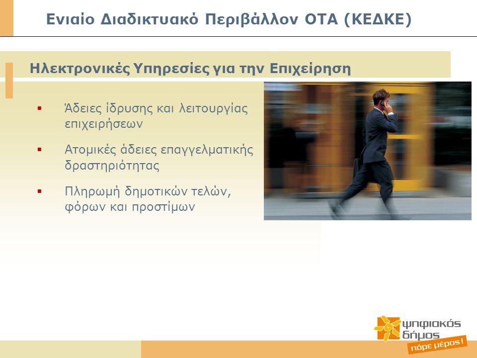  Άδειες ίδρυσης και λειτουργίας επιχειρήσεων  Ατομικές άδειες επαγγελματικής δραστηριότητας  Πληρωμή δημοτικών τελών, φόρων και προστίμων Ηλεκτρονικές Υπηρεσίες για την Επιχείρηση Ενιαίο Διαδικτυακό Περιβάλλον ΟΤΑ (ΚΕΔΚΕ)