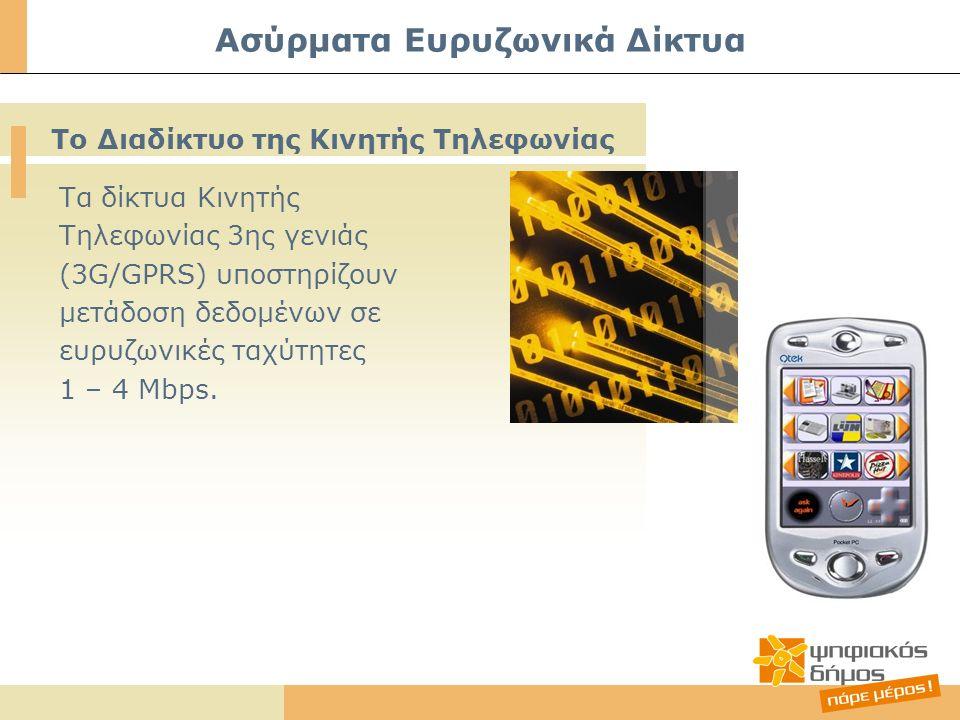 Ασύρματα Ευρυζωνικά Δίκτυα Τα δίκτυα Κινητής Τηλεφωνίας 3ης γενιάς (3G/GPRS) υποστηρίζουν μετάδοση δεδομένων σε ευρυζωνικές ταχύτητες 1 – 4 Mbps. Το Δ