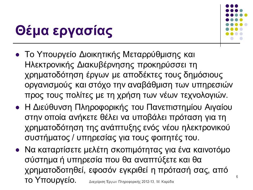 Οδηγίες για την εργασία Εκπόνηση: Ένα ή δύο άτομα Έκταση: έως 5 σελίδες Περιεχόμενο: Εξώφυλλο με τίτλο της εργασίας, τα στοιχεία σας (ονοματεπώνυμο και Α.Μ.) και ημερομηνία Περίληψη (μια παράγραφος) Μελέτη σκοπιμότητας Αξιολόγηση Ποιότητα εργασίας Καταλληλότητα, ορθότητα και σαφήνεια περιεχομένου Καινοτομία της ιδέας Παράδοση: 14 /11/2012 Εκτυπωμένη (όχι ηλεκτρονικά), στο μάθημα ή στη θυρίδα μου Διαχείριση Έργων Πληροφορικής 2012-13, Μ.