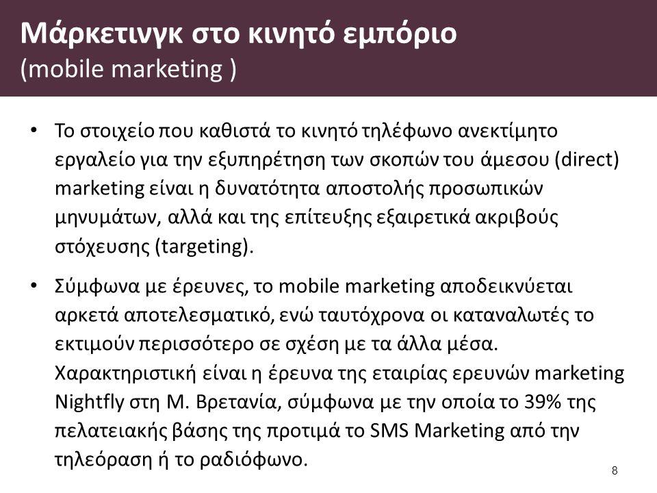 Μάρκετινγκ στο κινητό εμπόριο (mobile marketing ) Το στοιχείο που καθιστά το κινητό τηλέφωνο ανεκτίμητο εργαλείο για την εξυπηρέτηση των σκοπών του άμεσου (direct) marketing είναι η δυνατότητα αποστολής προσωπικών μηνυμάτων, αλλά και της επίτευξης εξαιρετικά ακριβούς στόχευσης (targeting).
