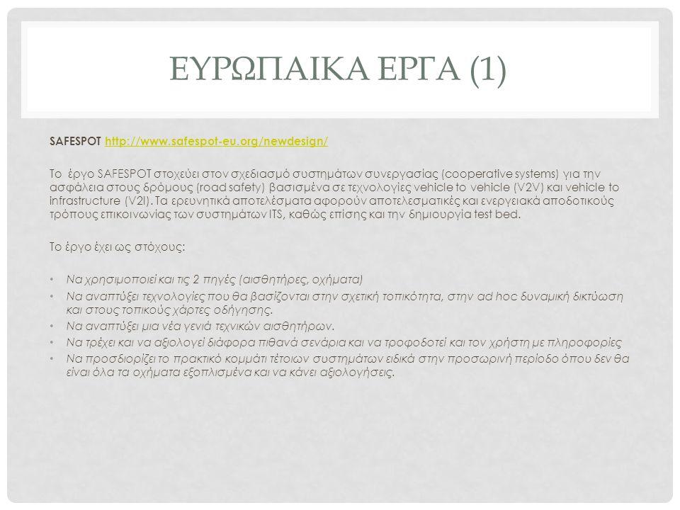 ΕΥΡΩΠΑΙΚΑ ΕΡΓΑ (1) SAFESPOT http://www.safespot-eu.org/newdesign/ http://www.safespot-eu.org/newdesign/ To έργο SAFESPOT στοχεύει στον σχεδιασμό συστημάτων συνεργασίας (cooperative systems) για την ασφάλεια στους δρόμους (road safety) βασισμένα σε τεχνολογίες vehicle to vehicle (V2V) και vehicle to infrastructure (V2I).