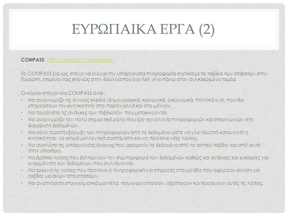 ΕΥΡΩΠΑΙΚΑ ΕΡΓΑ (2) COMPASS: http://www.fp7-compass.eu/ http://www.fp7-compass.eu/ Το COMPASS έχει ως στόχο να ελέγχει την υπάρχουσα πληροφορία σχετικά με τα ταξίδια των επιβατών στην Ευρώπη, επιμένοντας εκτενώς στην δουλειά που έχει ήδη γίνει πάνω στον συγκεκριμένο τομέα.