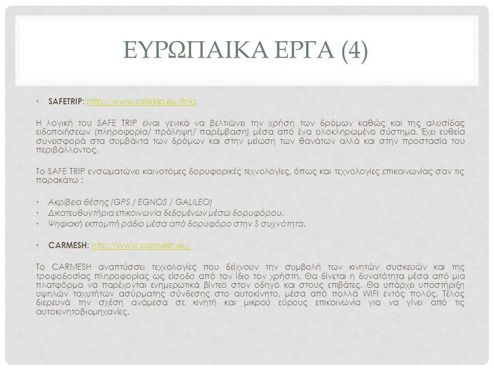ΕΥΡΩΠΑΙΚΑ ΕΡΓΑ (4) SAFETRIP : http://www.safetrip.eu/linkshttp://www.safetrip.eu/links Η λογική του SAFE TRIP είναι γενικά να βελτιώνει την χρήση των δρόμων καθώς και της αλυσίδας ειδοποιήσεων (πληροφορία/ πρόληψη/ παρέμβαση) μέσα από ένα ολοκληρωμένο σύστημα.
