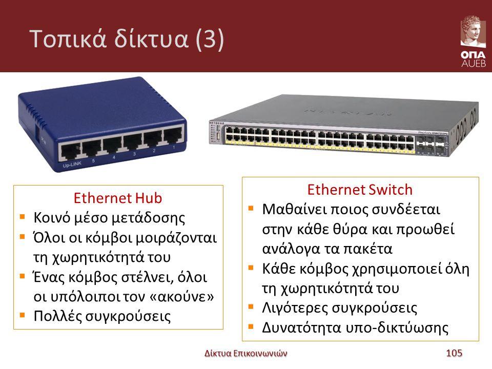 Tοπικά δίκτυα (3) Δίκτυα Επικοινωνιών 105 Ethernet Hub  Κοινό μέσο μετάδοσης  Όλοι οι κόμβοι μοιράζονται τη χωρητικότητά του  Ένας κόμβος στέλνει, όλοι οι υπόλοιποι τον «ακούνε»  Πολλές συγκρούσεις Ethernet Switch  Μαθαίνει ποιος συνδέεται στην κάθε θύρα και προωθεί ανάλογα τα πακέτα  Κάθε κόμβος χρησιμοποιεί όλη τη χωρητικότητά του  Λιγότερες συγκρούσεις  Δυνατότητα υπο-δικτύωσης