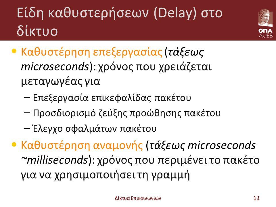 Είδη καθυστερήσεων (Delay) στο δίκτυο Καθυστέρηση επεξεργασίας (τάξεως microseconds): χρόνος που χρειάζεται μεταγωγέας για – Επεξεργασία επικεφαλίδας πακέτου – Προσδιορισμό ζεύξης προώθησης πακέτου – Έλεγχο σφαλμάτων πακέτου Καθυστέρηση αναμονής (τάξεως microseconds ~milliseconds): χρόνος που περιμένει το πακέτο για να χρησιμοποιήσει τη γραμμή Δίκτυα Επικοινωνιών 13