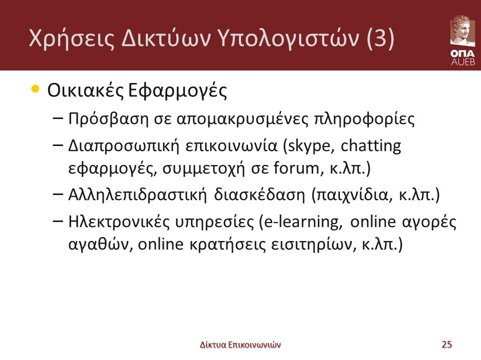 Χρήσεις Δικτύων Υπολογιστών (3) Οικιακές Εφαρμογές – Πρόσβαση σε απομακρυσμένες πληροφορίες – Διαπροσωπική επικοινωνία (skype, chatting εφαρμογές, συμμετοχή σε forum, κ.λπ.) – Αλληλεπιδραστική διασκέδαση (παιχνίδια, κ.λπ.) – Ηλεκτρονικές υπηρεσίες (e-learning, online αγορές αγαθών, online κρατήσεις εισιτηρίων, κ.λπ.) Δίκτυα Επικοινωνιών 25