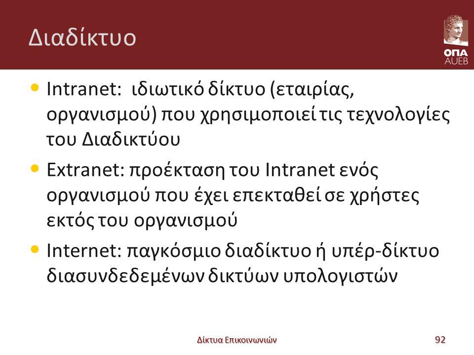 Διαδίκτυο Intranet: ιδιωτικό δίκτυο (εταιρίας, οργανισμού) που χρησιμοποιεί τις τεχνολογίες του Διαδικτύου Extranet: προέκταση του Intranet ενός οργανισμού που έχει επεκταθεί σε χρήστες εκτός του οργανισμού Internet: παγκόσμιο διαδίκτυο ή υπέρ-δίκτυο διασυνδεδεμένων δικτύων υπολογιστών Δίκτυα Επικοινωνιών 92