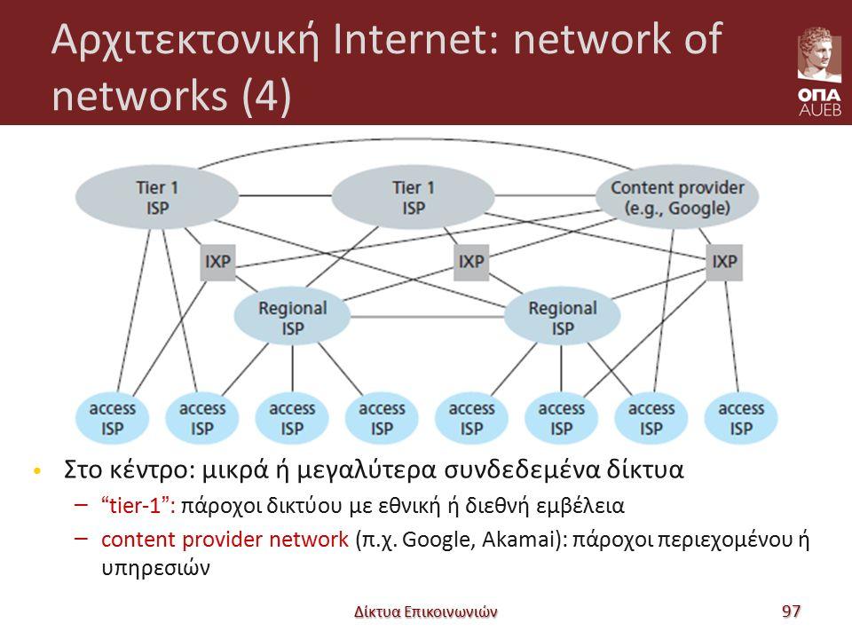 Αρχιτεκτονική Internet: network of networks (4) Δίκτυα Επικοινωνιών 97 Στο κέντρο: μικρά ή μεγαλύτερα συνδεδεμένα δίκτυα – tier-1 : πάροχοι δικτύου με εθνική ή διεθνή εμβέλεια – content provider network (π.χ.