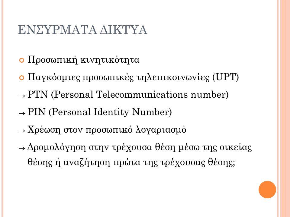 ΕΝΣΥΡΜΑΤΑ ΔΙΚΤΥΑ Προσωπική κινητικότητα Παγκόσμιες προσωπικές τηλεπικοινωνίες (UPT)  PTN (Personal Telecommunications number)  PIN (Personal Identity Number)  Χρέωση στον προσωπικό λογαριασμό  Δρομολόγηση στην τρέχουσα θέση μέσω της οικείας θέσης ή αναζήτηση πρώτα της τρέχουσας θέσης;