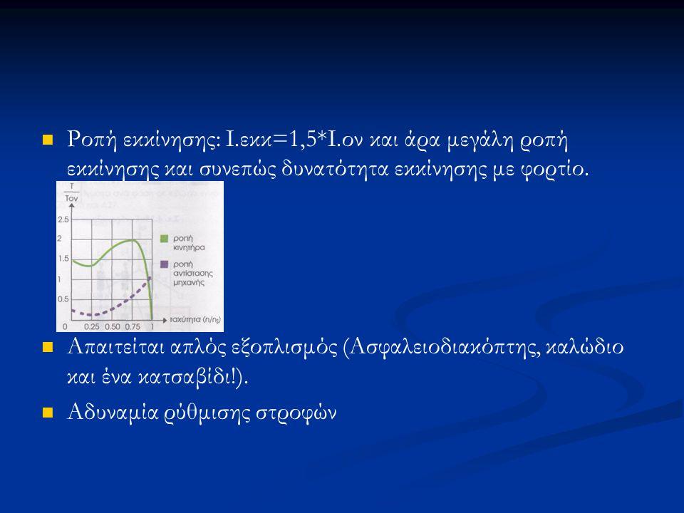 Ροπή εκκίνησης: Ι.εκκ=1,5*Ι.ον και άρα μεγάλη ροπή εκκίνησης και συνεπώς δυνατότητα εκκίνησης με φορτίο.