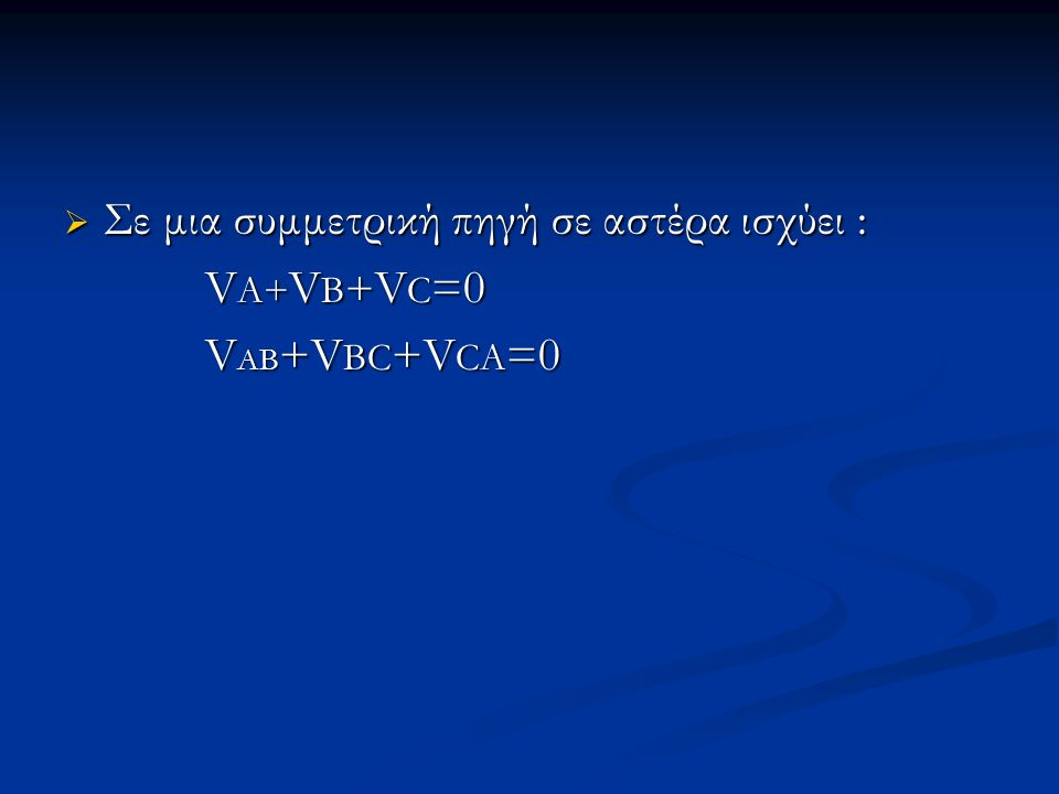  Σε μια συμμετρική πηγή σε αστέρα ισχύει : V A+ V B + V C =0 V A+ V B + V C =0 V AB +V BC +V CA =0 V AB +V BC +V CA =0