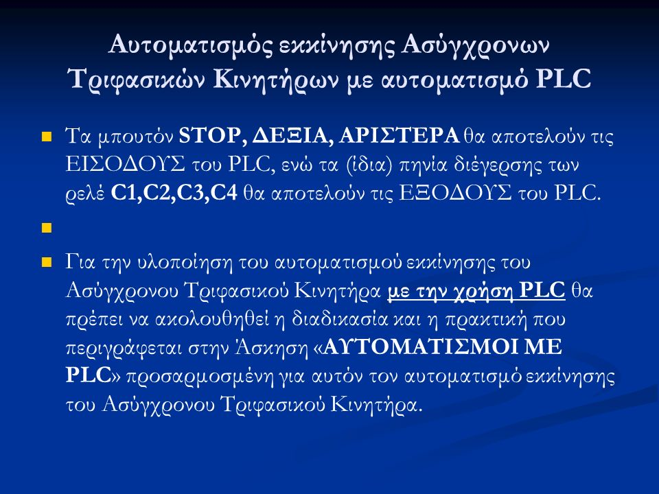Αυτοματισμός εκκίνησης Ασύγχρονων Τριφασικών Κινητήρων με αυτοματισμό PLC Τα μπουτόν STOP, ΔΕΞΙΑ, ΑΡΙΣΤΕΡΑ θα αποτελούν τις ΕΙΣΟΔΟΥΣ του PLC, ενώ τα (ίδια) πηνία διέγερσης των ρελέ C1,C2,C3,C4 θα αποτελούν τις ΕΞΟΔΟΥΣ του PLC.