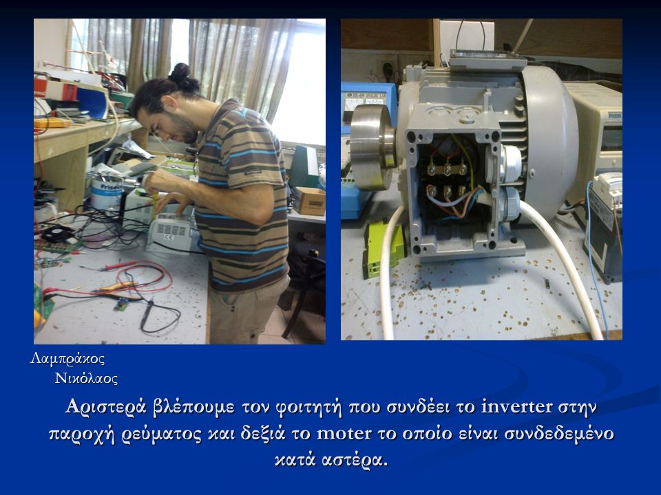 Αριστερά βλέπουμε τον φοιτητή που συνδέει το inverter στην παροχή ρεύματος και δεξιά το moter το οποίο είναι συνδεδεμένο κατά αστέρα.