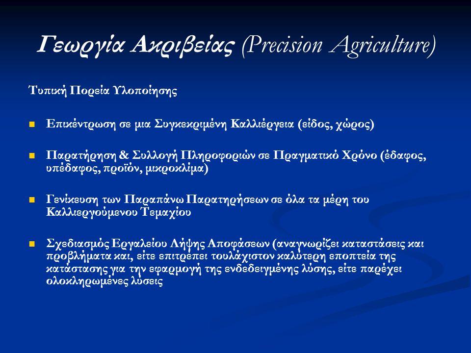 Γεωργία Ακριβείας (Precision Agriculture) Τυπική Πορεία Υλοποίησης Επικέντρωση σε μια Συγκεκριμένη Καλλιέργεια (είδος, χώρος) Παρατήρηση & Συλλογή Πληροφοριών σε Πραγματικό Χρόνο (έδαφος, υπέδαφος, προϊόν, μικροκλίμα) Γενίκευση των Παραπάνω Παρατηρήσεων σε όλα τα μέρη του Καλλιεργούμενου Τεμαχίου Σχεδιασμός Εργαλείου Λήψης Αποφάσεων (αναγνωρίζει καταστάσεις και προβλήματα και, είτε επιτρέπει τουλάχιστον καλύτερη εποπτεία της κατάστασης για την εφαρμογή της ενδεδειγμένης λύσης, είτε παρέχει ολοκληρωμένες λύσεις