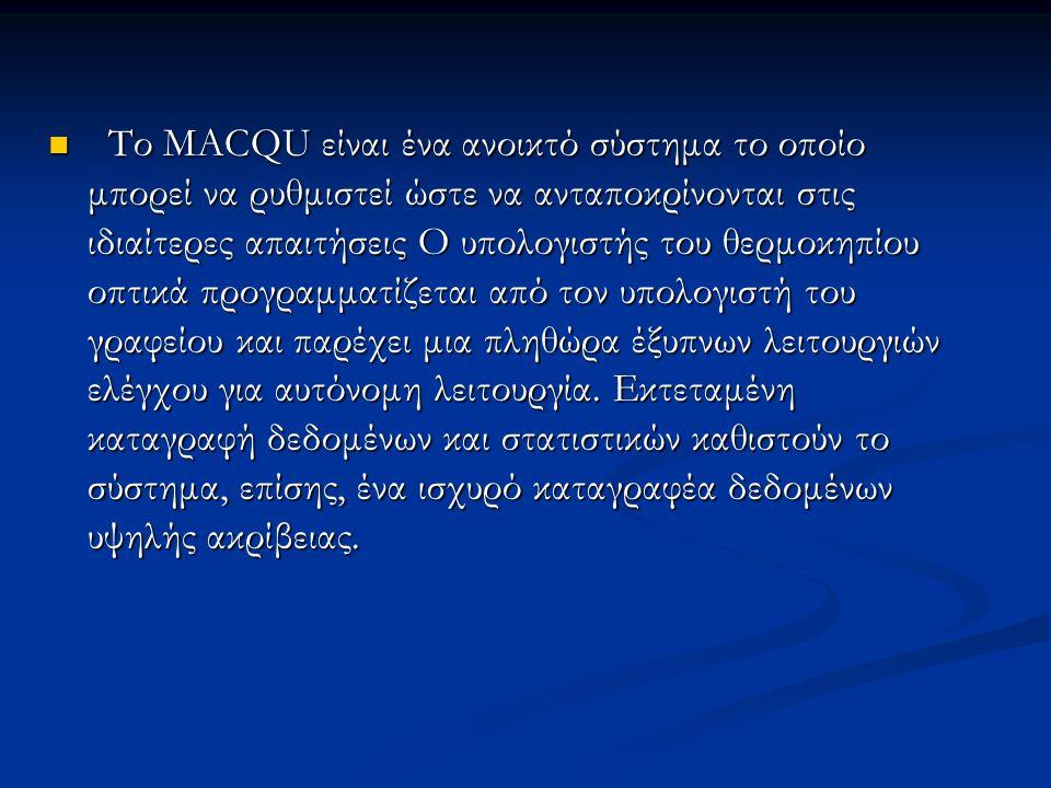 Το MACQU είναι ένα ανοικτό σύστημα το οποίο μπορεί να ρυθμιστεί ώστε να ανταποκρίνονται στις ιδιαίτερες απαιτήσεις Ο υπολογιστής του θερμοκηπίου οπτικά προγραμματίζεται από τον υπολογιστή του γραφείου και παρέχει μια πληθώρα έξυπνων λειτουργιών ελέγχου για αυτόνομη λειτουργία.