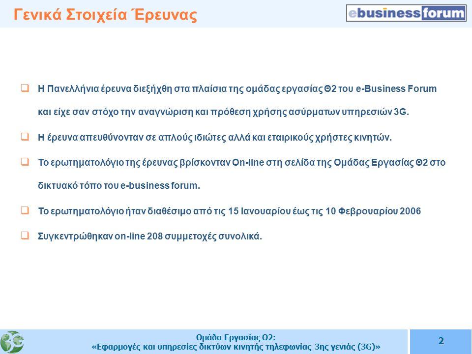 Ομάδα Εργασίας Θ2: «Εφαρμογές και υπηρεσίες δικτύων κινητής τηλεφωνίας 3ης γενιάς (3G)» 2 Γενικά Στοιχεία Έρευνας  Η Πανελλήνια έρευνα διεξήχθη στα πλαίσια της ομάδας εργασίας Θ2 του e-Business Forum και είχε σαν στόχο την αναγνώριση και πρόθεση χρήσης ασύρματων υπηρεσιών 3G.