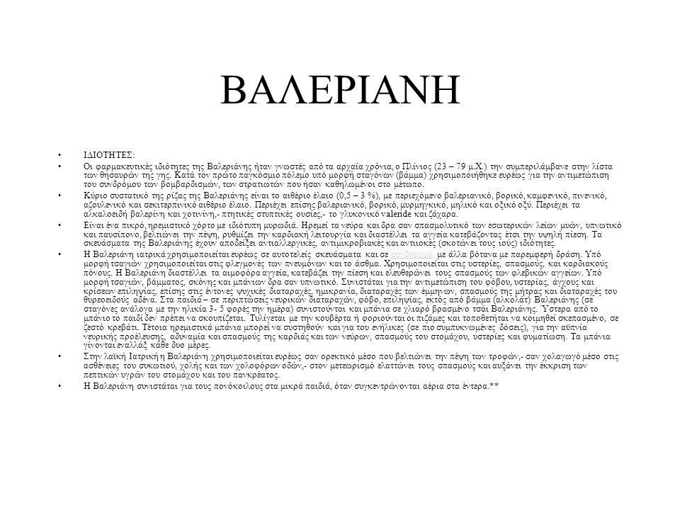 ΙΔΙΟΤΗΤΕΣ: Οι φαρμακευτικές ιδιότητες της Bαλεριάνης ήταν γνωστές από τα αρχαία χρόνια, ο Πλίνιος (23 – 79 μ.Χ.) την συμπεριλάμβανε στην λίστα των θησαυρών της γης.