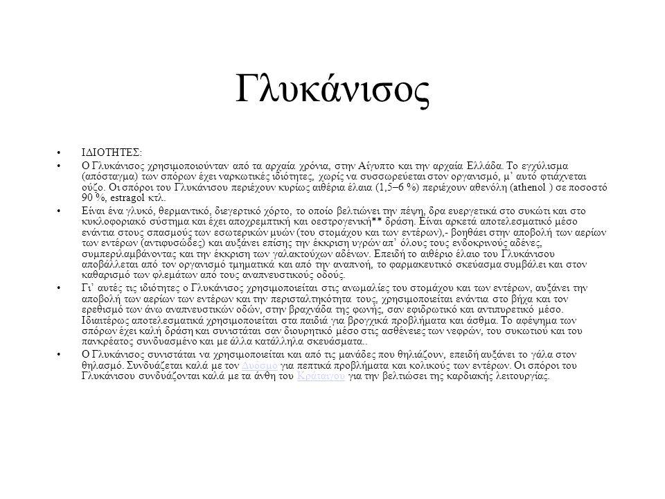ΙΔΙΟΤΗΤΕΣ: Ο Γλυκάνισος χρησιμοποιούνταν από τα αρχαία χρόνια, στην Αίγυπτο και την αρχαία Ελλάδα. Το εγχύλισμα (απόσταγμα) των σπόρων έχει ναρκωτικές