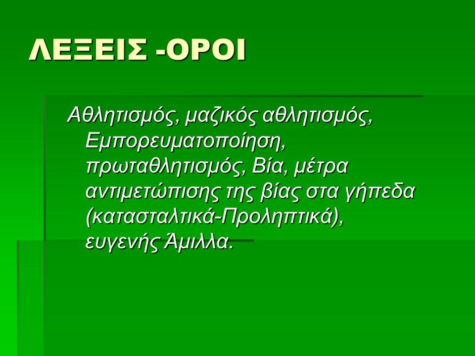 Αθλητικά Σωματεία  Διεθνής Ολυμπιακή Ακαδημία (Δ.Ο.Α.)  Ελληνική Ολυμπιακή Επιτροπή (Ε.Ο.Ε.)  Οργανισμός Διεξαγωγής Ιπποδρομιών Ελλάδος (Ο.Δ.Ι.Ε.)  Φίλιππος Ένωση Ελλάδος (Φ.Ε.Ε.)  Οργανισμός Προγνωστικών Αγώνων Ποδοσφαίρου (Ο.Π.Α.Π)  Τμήματα Επιστήμης Φυσικής Αγωγής και Αθλητισμού (Τ.Ε.Φ.Α.Α.)  Άλλοι φορείς  Αθλητισμός και Παιδεία  Διεύθυνση Φυσικής Αγωγής ΥΠ.Ε.Π.Θ.