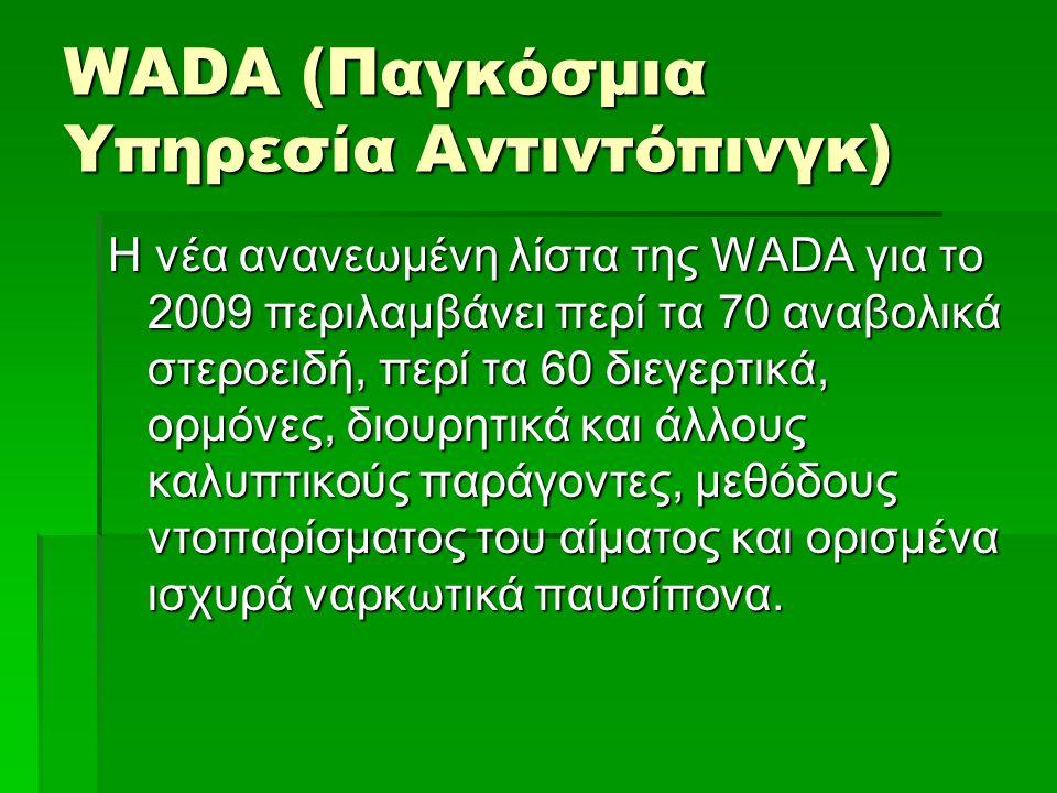 WΑDΑ (Παγκόσμια Υπηρεσία Αντιντόπινγκ) Η νέα ανανεωμένη λίστα της WΑDΑ για το 2009 περιλαμβάνει περί τα 70 αναβολικά στεροειδή, περί τα 60 διεγερτικά,