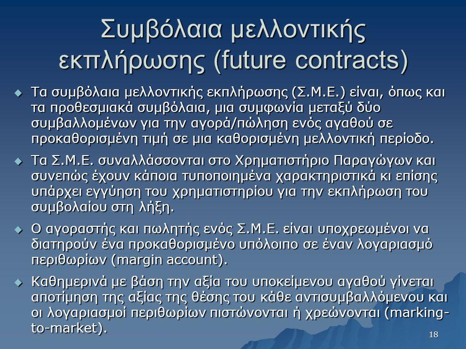 Συμβόλαια μελλοντικής εκπλήρωσης (future contracts)  Τα συμβόλαια μελλοντικής εκπλήρωσης (Σ.Μ.Ε.) είναι, όπως και τα προθεσμιακά συμβόλαια, μια συμφωνία μεταξύ δύο συμβαλλομένων για την αγορά/πώληση ενός αγαθού σε προκαθορισμένη τιμή σε μια καθορισμένη μελλοντική περίοδο.