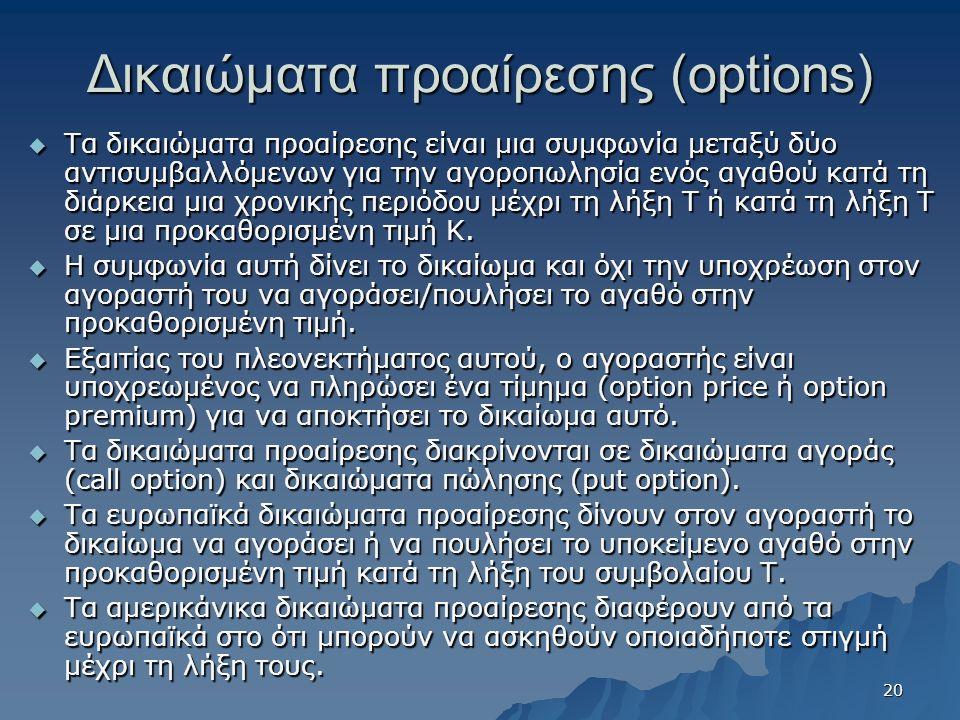 Δικαιώματα προαίρεσης (options)  Τα δικαιώματα προαίρεσης είναι μια συμφωνία μεταξύ δύο αντισυμβαλλόμενων για την αγοροπωλησία ενός αγαθού κατά τη διάρκεια μια χρονικής περιόδου μέχρι τη λήξη Τ ή κατά τη λήξη Τ σε μια προκαθορισμένη τιμή Κ.