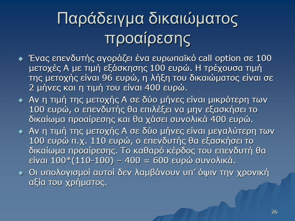Παράδειγμα δικαιώματος προαίρεσης  Ένας επενδυτής αγοράζει ένα ευρωπαϊκό call option σε 100 μετοχές Α με τιμή εξάσκησης 100 ευρώ.