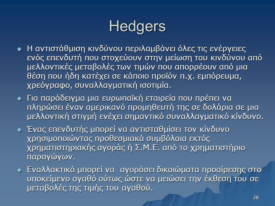 Hedgers  Η αντιστάθμιση κινδύνου περιλαμβάνει όλες τις ενέργειες ενός επενδυτή που στοχεύουν στην μείωση του κινδύνου από μελλοντικές μεταβολές των τιμών που απορρέουν από μια θέση που ήδη κατέχει σε κάποιο προϊόν π.χ.