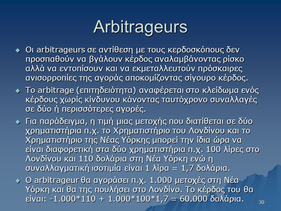 Arbitrageurs  Οι arbitrageurs σε αντίθεση με τους κερδοσκόπους δεν προσπαθούν να βγάλουν κέρδος αναλαμβάνοντας ρίσκο αλλά να εντοπίσουν και να εκμεταλλευτούν πρόσκαιρες ανισορροπίες της αγοράς αποκομίζοντας σίγουρο κέρδος.