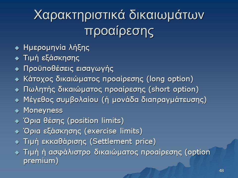 Χαρακτηριστικά δικαιωμάτων προαίρεσης  Ημερομηνία λήξης  Τιμή εξάσκησης  Προϋποθέσεις εισαγωγής  Κάτοχος δικαιώματος προαίρεσης (long option)  Πωλητής δικαιώματος προαίρεσης (short option)  Μέγεθος συμβολαίου (ή μονάδα διαπραγμάτευσης)  Moneyness  Όρια θέσης (position limits)  Όρια εξάσκησης (exercise limits)  Τιμή εκκαθάρισης (Settlement price)  Τιμή ή ασφάλιστρο δικαιώματος προαίρεσης (option premium) 48