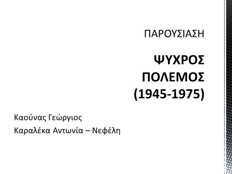 ΠΑΡΟΥΣΙΑΣΗ ΨΥΧΡΟΣ ΠΟΛΕΜΟΣ (1945-1975) Καούνας Γεώργιος Καραλέκα Αντωνία – Νεφέλη