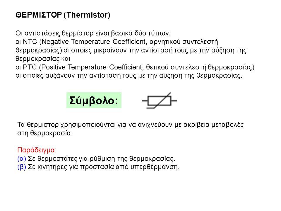 ΘΕΡΜΙΣΤΟΡ (Thermistor) Οι αντιστάσεις θερμίστορ είναι βασικά δύο τύπων: οι NTC (Negatiνe Temperature Coefficient, αρνητικού συντελεστή θερμοκρασίας) οι οποίες μικραίνουν την αντίστασή τους με την αύξηση της θερμοκρασίας και οι PTC (Positiνe Temperature Coefficient, θετικού συντελεστή θερμοκρασίας) οι οποίες αυξάνουν την αντίστασή τους με την αύξηση της θερμοκρασίας.