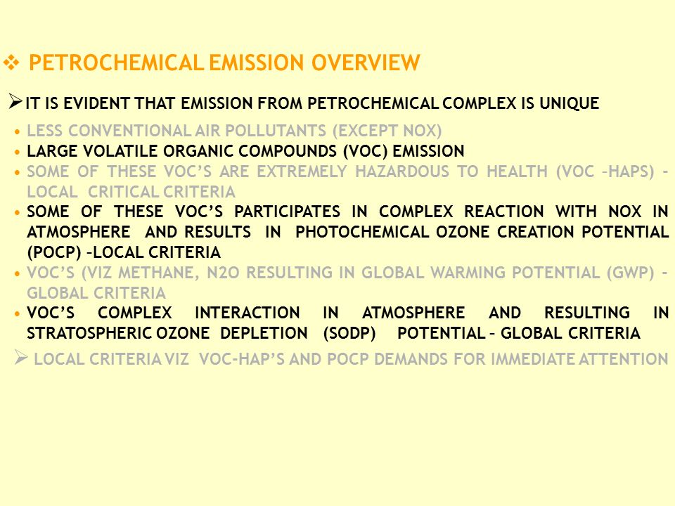  PETROCHEMICAL EMISSION OVERVIEW  IT IS EVIDENT THAT EMISSION FROM PETROCHEMICAL COMPLEX IS UNIQUE LESS CONVENTIONAL AIR POLLUTANTS (EXCEPT NOX) LARGE VOLATILE ORGANIC COMPOUNDS (VOC) EMISSION SOME OF THESE VOC'S ARE EXTREMELY HAZARDOUS TO HEALTH (VOC –HAPS) - LOCAL CRITICAL CRITERIA SOME OF THESE VOC'S PARTICIPATES IN COMPLEX REACTION WITH NOX IN ATMOSPHERE AND RESULTS IN PHOTOCHEMICAL OZONE CREATION POTENTIAL (POCP) –LOCAL CRITERIA VOC'S (VIZ METHANE, N2O RESULTING IN GLOBAL WARMING POTENTIAL (GWP) - GLOBAL CRITERIA VOC'S COMPLEX INTERACTION IN ATMOSPHERE AND RESULTING IN STRATOSPHERIC OZONE DEPLETION (SODP) POTENTIAL – GLOBAL CRITERIA  LOCAL CRITERIA VIZ VOC-HAP'S AND POCP DEMANDS FOR IMMEDIATE ATTENTION