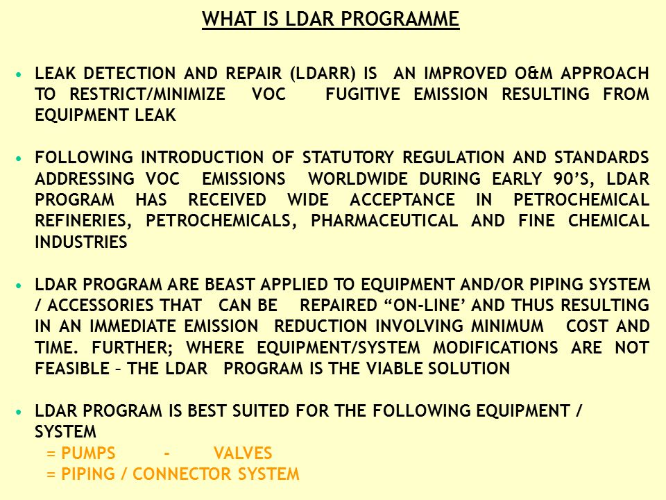 WHY LDAR PROGRAM DOMINANT VOC EMISSION SOURCES AND ITS TYPICAL DISTRIBUTION FROM A PETROCHEMICAL COMPLEX S No Emission Source TypicalDistributionSourceClassification General Control Techniques 1 Process Vents 5-20 Point Source Flare, Incinerator, Restrict, Recycle / Recovery etc 2 Process Equipment Leaks 40-70Fugitive (Non Point Source) LDAR, Modification and / or High Integrity Equipment 3 Storage Tanks 5-15 Point Source Improved Equipment / Seal Design, Recovery as Fuel gas etc 4 Loading Stations 15-20 Point Source Vapour Recovery, Modification, Flare 5 Waste Water Collection and Treatment 10-15Fugitive (Non Point Source) Closed System Design, Improved System System Modifications
